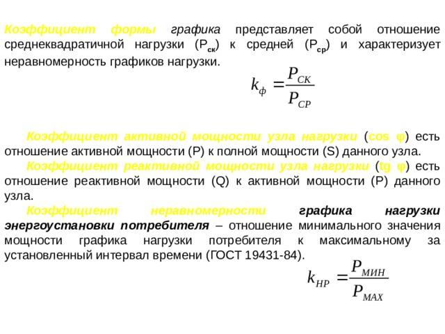 Коэффициент формы графика  представляет собой отношение среднеквадратичной нагрузки (Р ск ) к средней (Р ср ) и характеризует неравномерность графиков нагрузки. Коэффициент активной мощности узла нагрузки ( cos φ ) есть отношение активной мощности (Р) к полной мощности (S) данного узла. Коэффициент реактивной мощности узла нагрузки  ( tg φ ) есть отношение реактивной мощности (Q) к активной мощности (Р) данного узла. Коэффициент неравномерности графика нагрузки энергоустановки потребителя – отношение минимального значения мощности графика нагрузки потребителя к максимальному за установленный интервал времени (ГОСТ 19431-84).