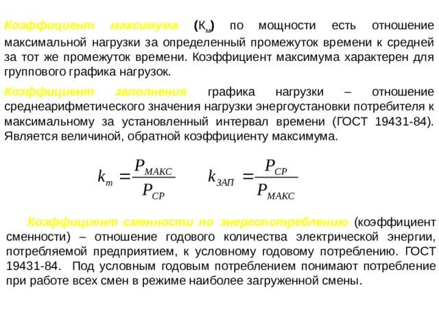 Коэффициент максимума  ( К м ) по мощности есть отношение максимальной нагрузки за определенный промежуток времени к средней за тот же промежуток времени. Коэффициент максимума характерен для группового графика нагрузок. Коэффициент заполнения  графика нагрузки – отношение среднеарифметического значения нагрузки энергоустановки потребителя к максимальному за установленный интервал времени (ГОСТ 19431-84). Является величиной, обратной коэффициенту максимума. Коэффициент сменности по энергопотреблению  (коэффициент сменности) – отношение годового количества электрической энергии, потребляемой предприятием, к условному годовому потреблению. ГОСТ 19431-84. Под условным годовым потреблением понимают потребление при работе всех смен в режиме наиболее загруженной смены.