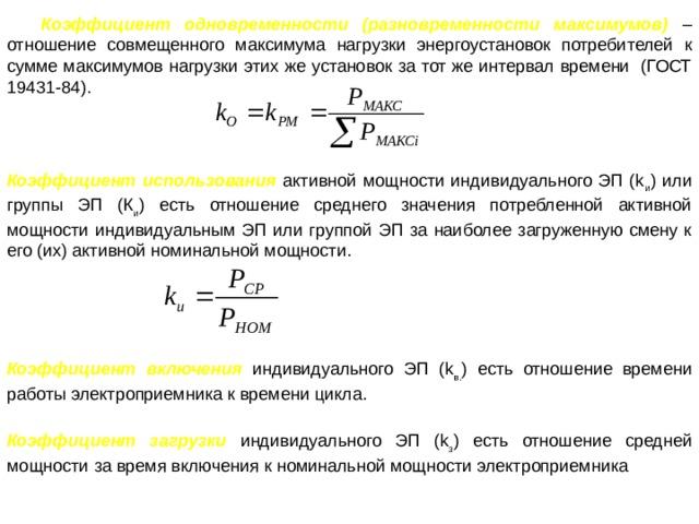 Коэффициент одновременности (разновременности максимумов) – отношение совмещенного максимума нагрузки энергоустановок потребителей к сумме максимумов нагрузки этих же установок за тот же интервал времени (ГОСТ 19431-84). Коэффициент использования  активной мощности индивидуального ЭП (k и ) или группы ЭП (К и ) есть отношение среднего значения потребленной активной мощности индивидуальным ЭП или группой ЭП за наиболее загруженную смену к его (их) активной номинальной мощности. Коэффициент включения индивидуального ЭП (k в. ) есть отношение времени работы электроприемника к времени цикла. Коэффициент загрузки индивидуального ЭП (k з ) есть отношение средней мощности за время включения к номинальной мощности электроприемника