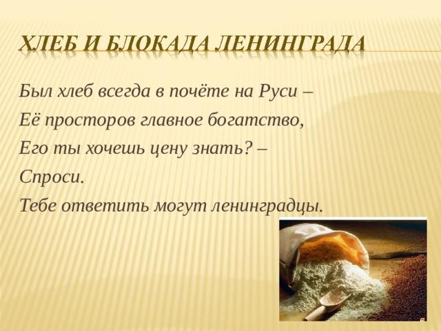 Был хлеб всегда в почёте на Руси – Её просторов главное богатство, Его ты хочешь цену знать? – Спроси. Тебе ответить могут ленинградцы.