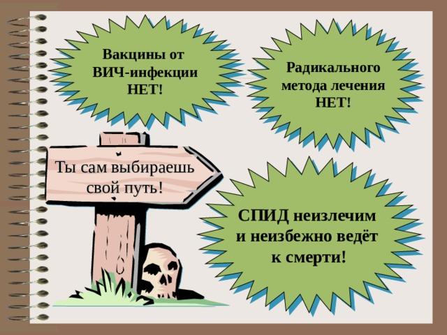 Вакцины от ВИЧ-инфекции НЕТ! Радикального метода лечения НЕТ! Ты сам выбираешь свой путь! СПИД неизлечим и неизбежно ведёт к смерти!