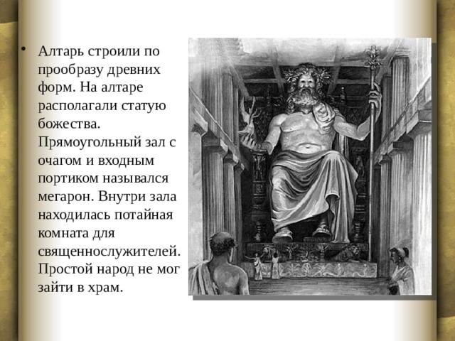 Алтарь строили по прообразу древних форм. На алтаре располагали статую божества. Прямоугольный зал с очагом и входным портиком назывался мегарон. Внутри зала находилась потайная комната для священнослужителей. Простой народ не мог зайти в храм.
