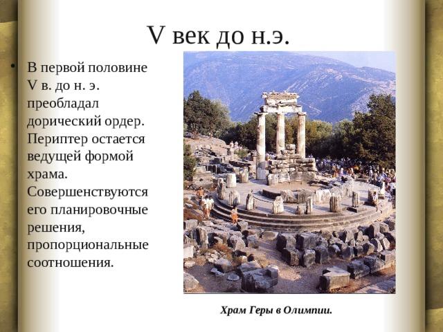 V век до н.э. В первой половине V в. до н. э. преобладал дорический ордер. Периптер остается ведущей формой храма. Совершенствуются его планировочные решения, пропорциональные соотношения. Храм Геры в Олимпии.