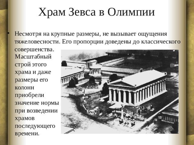 Храм Зевса в Олимпии Несмотря на крупные размеры, не вызывает ощущения тяжеловесности. Его пропорции доведены до классического совершенства. Масштабный строй этого храма и даже размеры его колонн приобрели значение нормы при возведении храмов последующего времени.
