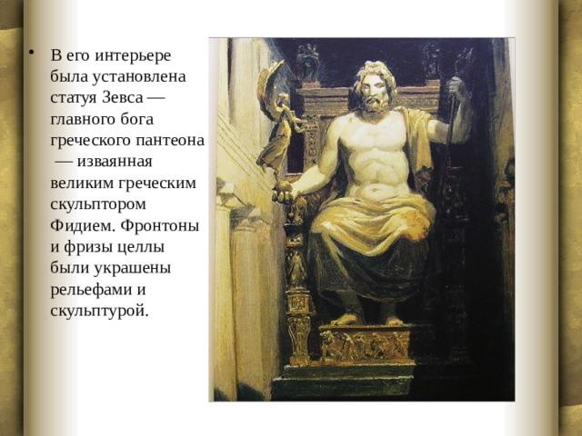 В его интерьере была установлена статуя Зевса — главного бога греческого пантеона — изваянная великим греческим скульптором Фидием. Фронтоны и фризы целлы были украшены рельефами и скульптурой.