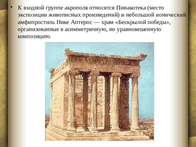 К входной группе акрополя относятся Пинакотека (место экспозиции живописных произведений) и небольшой ионический амфипростиль Нике Аптерос — храм «Бескрылой победы», организованные в асимметричную, но уравновешенную композицию.