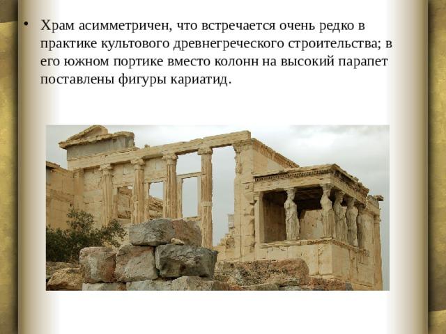 Храм асимметричен, что встречается очень редко в практике культового древнегреческого строительства; в его южном портике вместо колонн на высокий парапет поставлены фигуры кариатид.