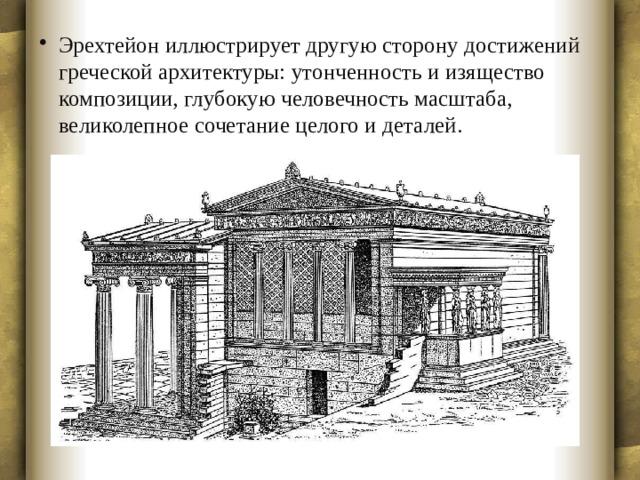 Эрехтейон иллюстрирует другую сторону достижений греческой архитектуры: утонченность и изящество композиции, глубокую человечность масштаба, великолепное сочетание целого и деталей.