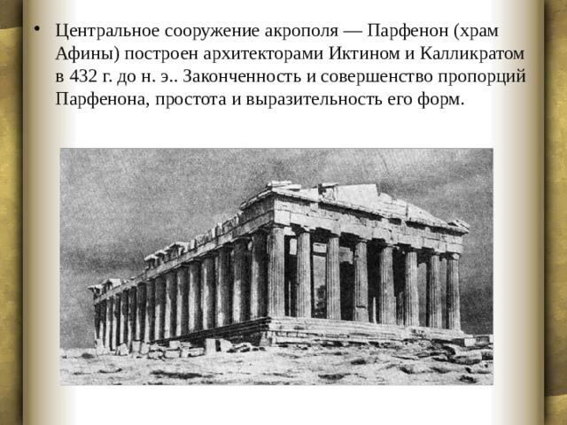 Центральное сооружение акрополя — Парфенон (храм Афины) построен архитекторами Иктином и Калликратом в 432 г. до н. э.. Законченность и совершенство пропорций Парфенона, простота и выразительность его форм.