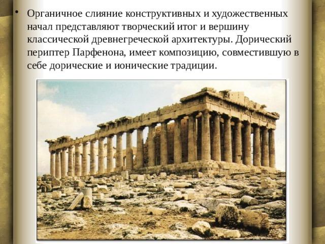 Органичное слияние конструктивных и художественных начал представляют творческий итог и вершину классической древнегреческой архитектуры. Дорический периптер Парфенона, имеет композицию, совместившую в себе дорические и ионические традиции.
