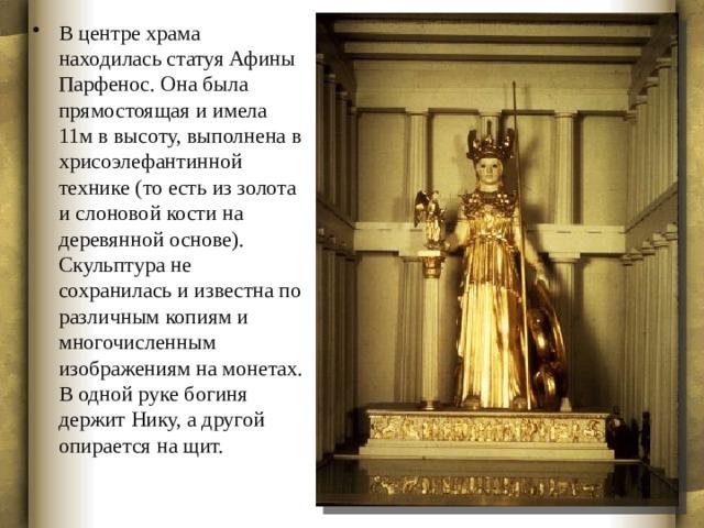 В центре храма находилась статуя Афины Парфенос. Она была прямостоящая и имела 11м в высоту, выполнена в хрисоэлефантинной технике (то есть из золота и слоновой кости на деревянной основе). Скульптура не сохранилась и известна по различным копиям и многочисленным изображениям на монетах. В одной руке богиня держит Нику, а другой опирается на щит.