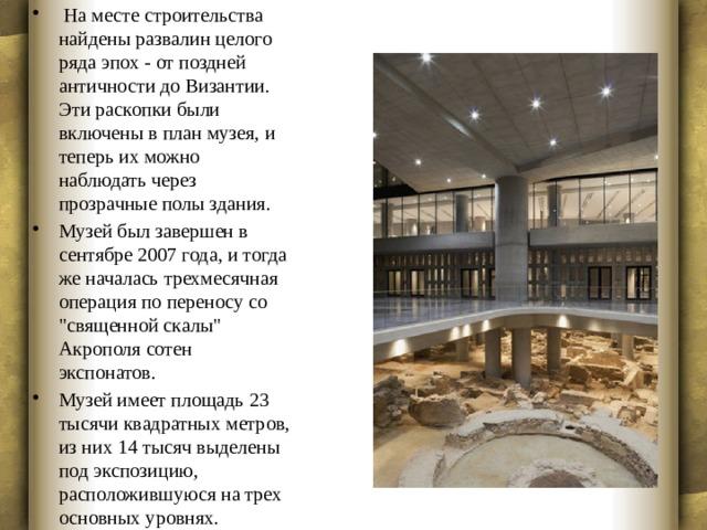 На месте строительства найдены развалин целого ряда эпох - от поздней античности до Византии. Эти раскопки были включены в план музея, и теперь их можно наблюдать через прозрачные полы здания. Музей был завершен в сентябре 2007 года, и тогда же началась трехмесячная операция по переносу со