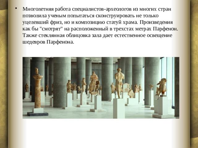 Многолетняя работа специалистов-археологов из многих стран позволила ученым попытаться сконструировать не только уцелевший фриз, но и композицию статуй храма. Произведения как бы