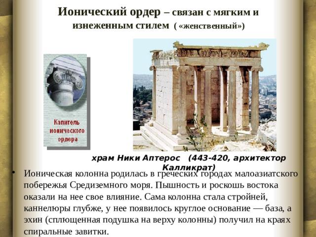 Ионический ордер – связан с мягким и изнеженным стилем ( «женственный»)   храм Ники Аптерос (443-420, архитектор Калликрат)