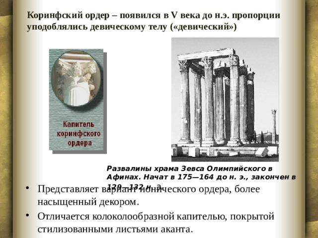Коринфский ордер – появился в V века до н.э. пропорции уподоблялись девическому телу («девический»)   Развалины храма Зевса Олимпийского в Афинах. Начат в 175—164 до н. э., закончен в 129—132 н. э.