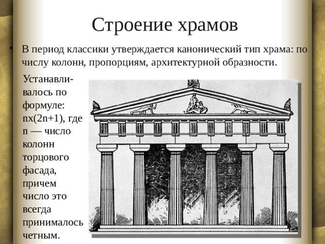 Строение храмов В период классики утверждается канонический тип храма: по числу колонн, пропорциям, архитектурной образности. Устанавли- валось по формуле: nx(2n+1), где n — число колонн торцового фасада, причем число это всегда принималось четным.