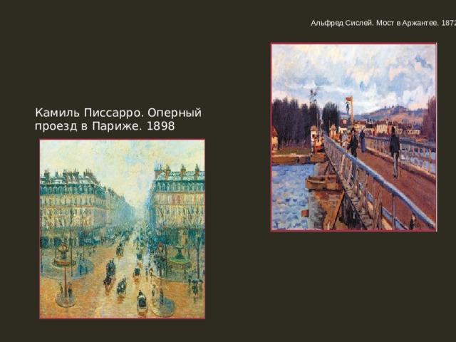 Альфред Сислей. Мост в Аржантее. 1872 Камиль Писсарро. Оперный проезд в Париже. 1898