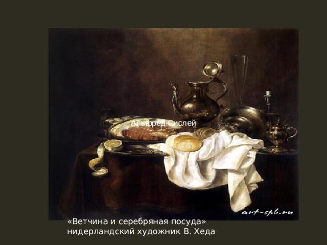 Альфред Сислей «Ветчина и серебряная посуда» нидерландский художник В. Хеда