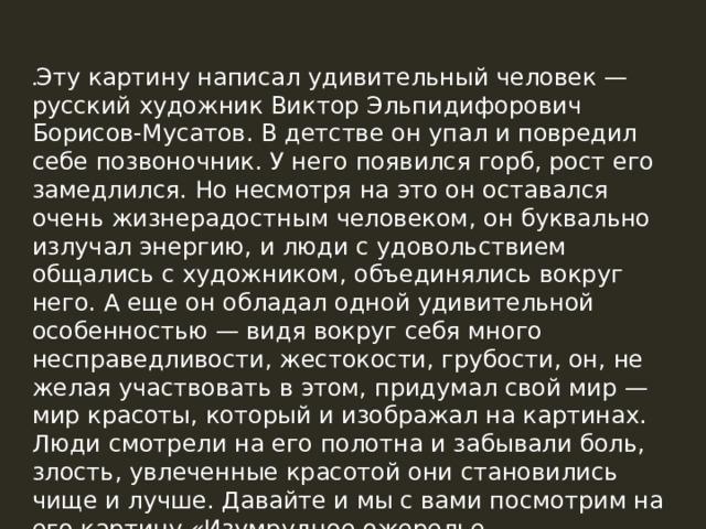 . Эту картину написал удивительный человек — русский художник Виктор Эльпидифорович Борисов-Мусатов. В детстве он упал и повредил себе позвоночник. У него появился горб, рост его замедлился. Но несмотря на это он оставался очень жизнерадостным человеком, он буквально излучал энергию, и люди с удовольствием общались с художником, объединялись вокруг него. А еще он обладал одной удивительной особенностью — видя вокруг себя много несправедливости, жестокости, грубости, он, не желая участвовать в этом, придумал свой мир — мир красоты, который и изображал на картинах. Люди смотрели на его полотна и забывали боль, злость, увлеченные красотой они становились чище и лучше. Давайте и мы с вами посмотрим на его картину «Изумрудное ожерелье