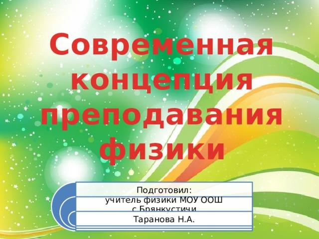 Современная концепция преподавания физики Подготовил: учитель физики МОУ ООШ с.Брянкустичи Таранова Н.А.