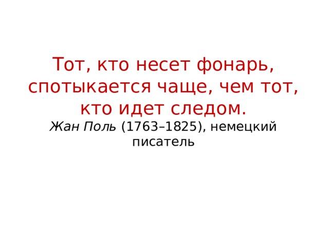 Тот, кто несет фонарь, спотыкается чаще, чем тот, кто идет следом.  Жан Поль (1763–1825), немецкий писатель