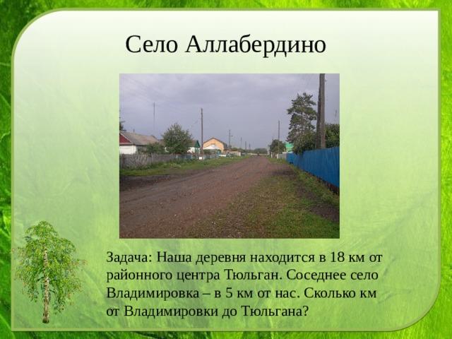 Село Аллабердино Задача: Наша деревня находится в 18 км от районного центра Тюльган. Соседнее село Владимировка – в 5 км от нас. Сколько км от Владимировки до Тюльгана?