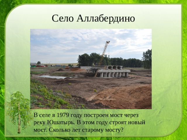 Село Аллабердино В селе в 1979 году построен мост через реку Юшатырь. В этом году строят новый мост. Сколько лет старому мосту?