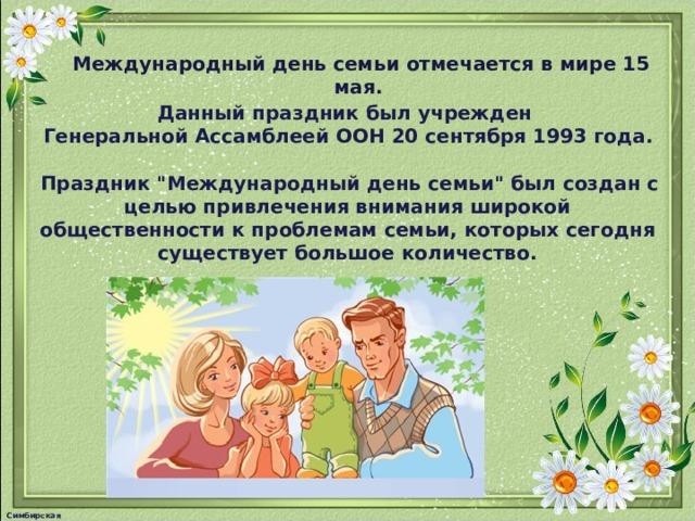 Международный день семьи отмечается в мире 15 мая.  Данный праздник был учрежден  Генеральной Ассамблеей ООН 20 сентября 1993 года.  Праздник