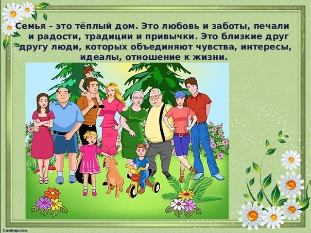 Семья – это тёплый дом. Это любовь и заботы, печали и радости, традиции и привычки. Это близкие друг другу люди, которых объединяют чувства, интересы, идеалы, отношение к жизни. Симбирская М.А.