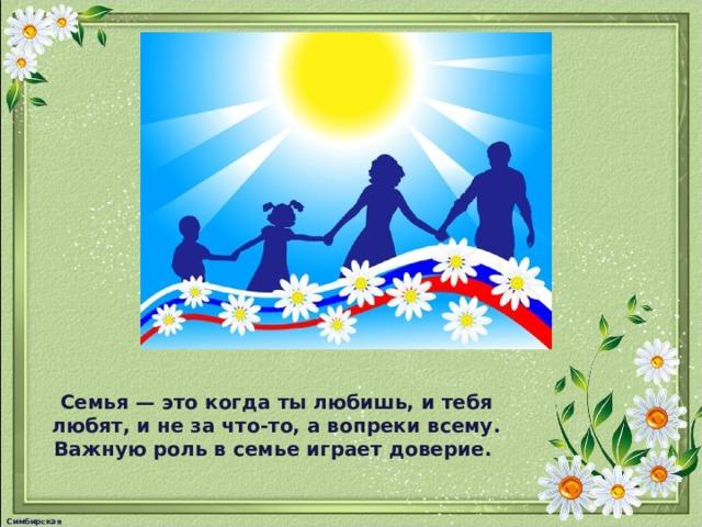 Семья — это когда ты любишь, и тебя любят, и не за что-то, а вопреки всему. Важную роль в семье играет доверие. Симбирская М.А.