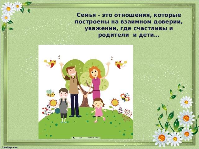 Семья - это отношения, которые построены на взаимном доверии, уважении, где счастливы и родители и дети… Симбирская М.А.