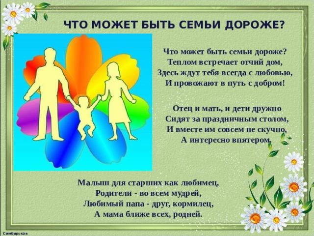 ЧТО МОЖЕТ БЫТЬ СЕМЬИ ДОРОЖЕ? Что может быть семьи дороже? Теплом встречает отчий дом, Здесь ждут тебя всегда с любовью, И провожают в путь с добром! Отец и мать, и дети дружно Сидят за праздничным столом, И вместе им совсем не скучно, А интересно впятером.  Малыш для старших как любимец, Родители - во всем мудрей, Любимый папа - друг, кормилец, А мама ближе всех, родней. Симбирская М.А.