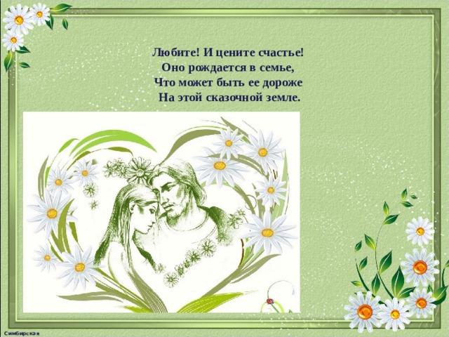 Любите! И цените счастье! Оно рождается в семье, Что может быть ее дороже На этой сказочной земле. Симбирская М.А.