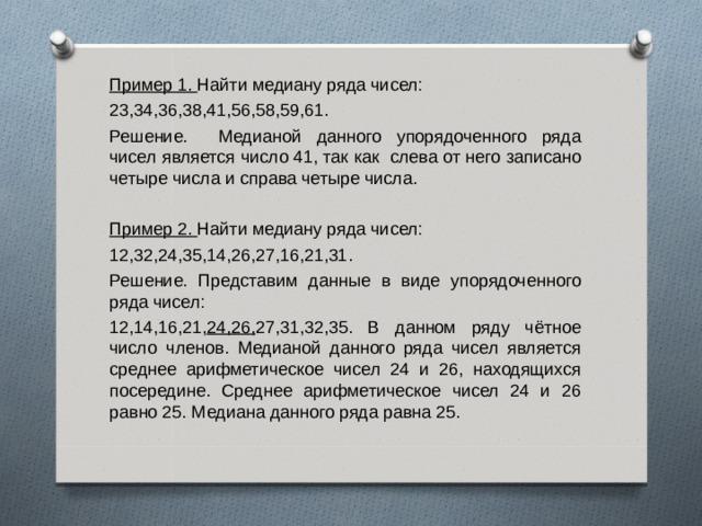 Пример 1. Найти медиану ряда чисел: 23,34,36,38,41,56,58,59,61. Решение. Медианой данного упорядоченного ряда чисел является число 41, так как слева от него записано четыре числа и справа четыре числа. Пример 2. Найти медиану ряда чисел: 12,32,24,35,14,26,27,16,21,31. Решение. Представим данные в виде упорядоченного ряда чисел: 12,14,16,21, 24,26, 27,31,32,35. В данном ряду чётное число членов. Медианой данного ряда чисел является среднее арифметическое чисел 24 и 26, находящихся посередине. Среднее арифметическое чисел 24 и 26 равно 25. Медиана данного ряда равна 25.
