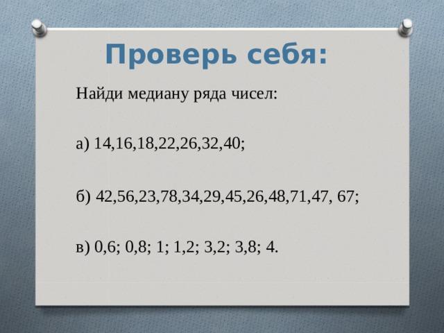 Проверь себя: Найди медиану ряда чисел: а) 14,16,18,22,26,32,40; б)  42,56,23,78,34,29,45,26,48,71,47, 67; в) 0,6; 0,8; 1; 1,2; 3,2; 3,8; 4.