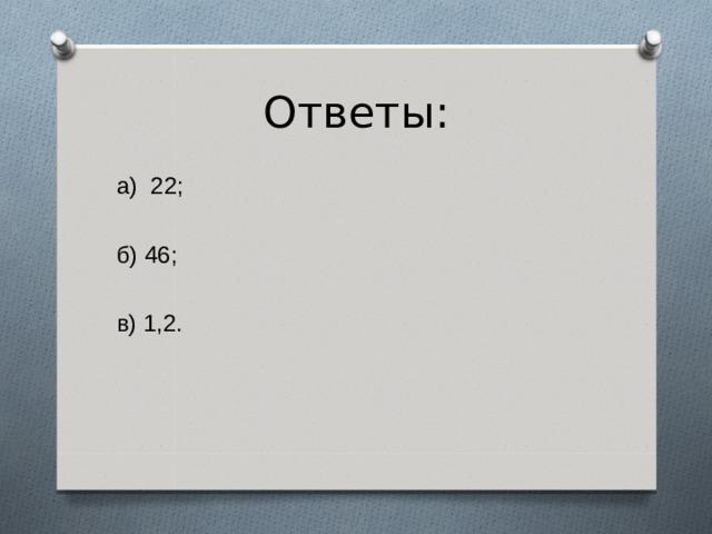 Ответы: а) 22; б) 46; в) 1,2.