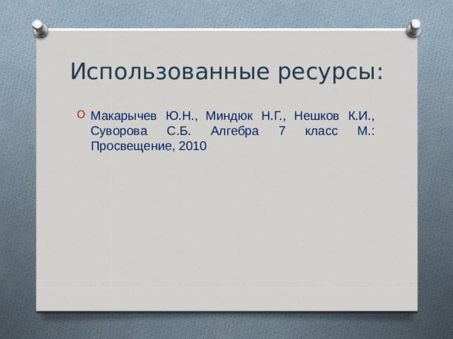 Использованные ресурсы: Макарычев Ю.Н., Миндюк Н.Г., Нешков К.И., Суворова С.Б. Алгебра 7 класс М.: Просвещение, 2010