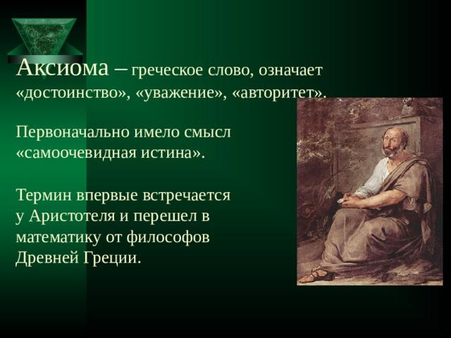 Аксиома –  греческое слово, означает  «достоинство», «уважение», «авторитет».   Первоначально имело смысл  «самоочевидная истина».   Термин впервые встречается  у Аристотеля и перешел в  математику от философов  Древней Греции.