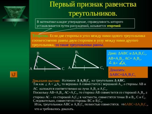 Первый признак равенства треугольников. В математике каждое утверждение, справедливость которого устанавливается путем рассуждений, называется теоремой Теорема.  Если две стороны и угол между ними одного треугольника соответственно равны двум сторонам и углу между ними другого треугольника,  то такие треугольники равны. В 1 Дано: ∆АВС и ∆А 1 В 1 С 1 , АВ=А 1 В 1 , АС= А 1 В 1 ,  А= А 1 В А 1 С 1 С А Доказать: ∆АВС=∆А 1 В 1 С 1 Доказательство: Наложим ∆  А 1 В 1 С 1 на треугольник ∆ АВС.  Так как А = А 1 , то вершина А совместится с вершиной А 1 , а стороны АВ и АС наложатся соответственно на лучи А 1 В 1 и А 1 С 1 . Поскольку АВ=А 1 В 1 , АС=А 1 С 1 , то сторона АВ совместится со стороной А 1 В 1 , а сторона АС – со стороной А 1 С 1 ; в частности, совместятся точки В и В 1 , С и С 1 . Следовательно, совместятся стороны ВС и В 1 С 1 . Итак, треугольники АВС и А 1 В 1 С 1 полностью совместятся. ∆АВС=∆А 1 В 1 С 1 , что и требовалось доказать.