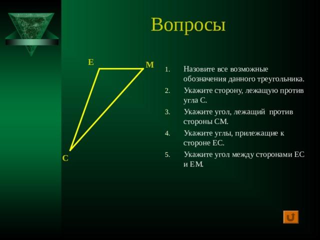 Вопросы Е М Назовите все возможные обозначения данного треугольника. Укажите сторону, лежащую против угла С. Укажите угол, лежащий против стороны СМ. Укажите углы, прилежащие к стороне ЕС. Укажите угол между сторонами ЕС и ЕМ. С
