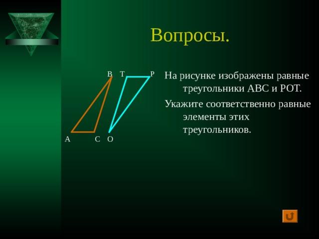 Вопросы. На рисунке изображены равные треугольники АВС и РОТ. Укажите соответственно равные элементы этих треугольников. В Т Р А С О