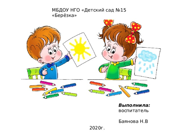 МБДОУ НГО «Детский сад №15 «Берёзка» Выполнила: воспитатель  Баянова Н.В 2020г.