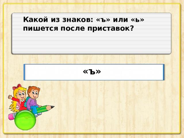 Какой из знаков: «ъ» или «ь» пишется после приставок? «ъ»