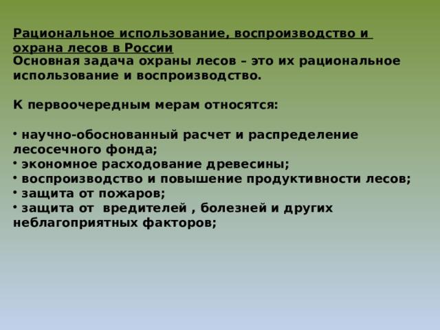 Рациональное использование, воспроизводство и охрана лесов в России Основная задача охраны лесов – это их рациональное использование и воспроизводство.  К первоочередным мерам относятся: