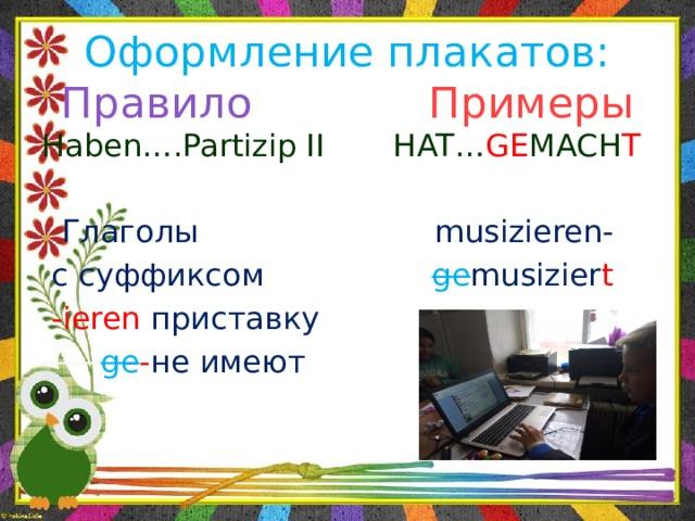 Оформление плакатов:  Правило  Примеры   Haben….Partizip II HAT… GE MACH T  Глаголы musizieren-  с суффиксом ge musizier t  -ieren приставку   ge - не имеют