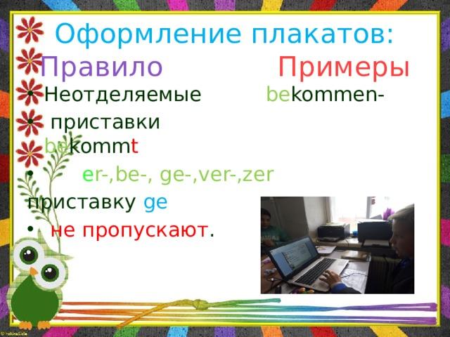 Оформление плакатов:  Правило  Примеры Неотделяемые be kommen-  приставки be komm t  e r-,be-, ge-,ver-,zer приставку ge