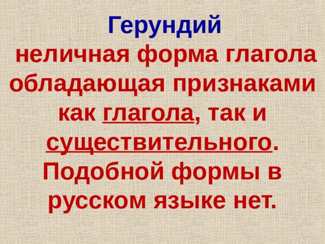 Герундий  неличная форма глагола обладающая признаками как глагола , так и существительного . Подобной формы в русском языке нет.