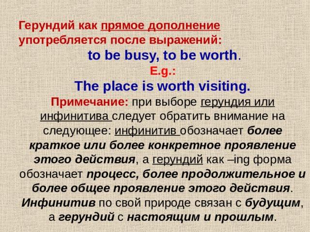 Герундий как прямое дополнение употребляется после выражений: Герундий как прямое дополнение употребляется после выражений:  to be busy, to be worth .  E.g.:  The place is worth visiting.  to be busy, to be worth .  E.g.:  The place is worth visiting. Примечание:  при выборе герундия или инфинитива следует обратить внимание на следующее: инфинитив обозначает более краткое или более конкретное проявление этого действия , а герундий как –ing форма обозначает процесс, более продолжительное и более общее проявление этого действия . Инфинитив по свой природе связан с будущим , а герундий с настоящим и прошлым .