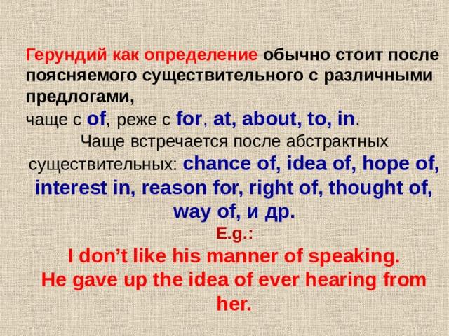 Герундий как определение обычно стоит после поясняемого существительного с различными предлогами,  Герундий как определение обычно стоит после поясняемого существительного с различными предлогами,  чаще с of , реже с for , at, about, to, in . Чаще встречается после абстрактных существительных : chance of, idea of, hope of, interest in, reason for, right of, thought of, way of, и др .  E.g.:  I don't like his manner of speaking.  He gave up the idea of ever hearing from her.