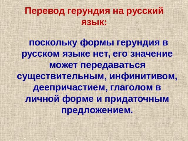 Перевод герундия на русский язык:  поскольку формы герундия в русском языке нет, его значение может передаваться существительным, инфинитивом, деепричастием, глаголом в личной форме и придаточным предложением.